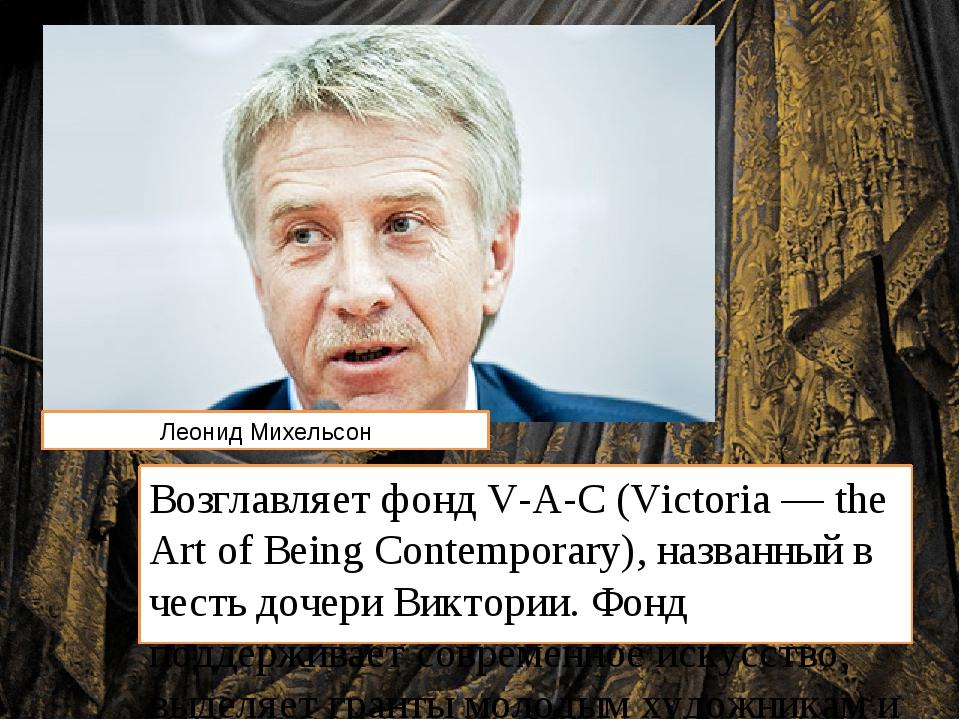 Возглавляет фонд V-A-C (Victoria — the Art of Вeing Contemporary), названный...