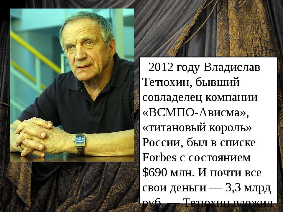 2012 году Владислав Тетюхин, бывший совладелец компании «ВСМПО-Ависма», «тит...