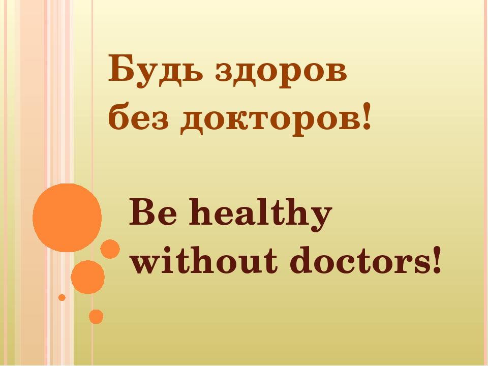 Будь здоров без докторов! Be healthy without doctors!