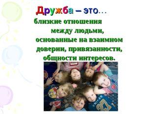 Дружба – это… близкие отношения между людьми, основанные на взаимном доверии,
