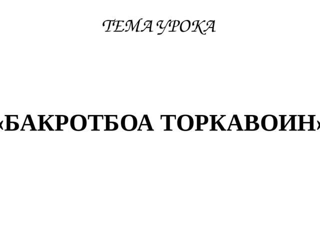 ТЕМА УРОКА «БАКРОТБОА ТОРКАВОИН»