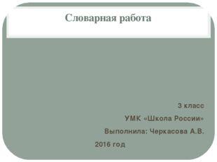 Словарная работа 3 класс УМК «Школа России» Выполнила: Черкасова А.В. 2016 год