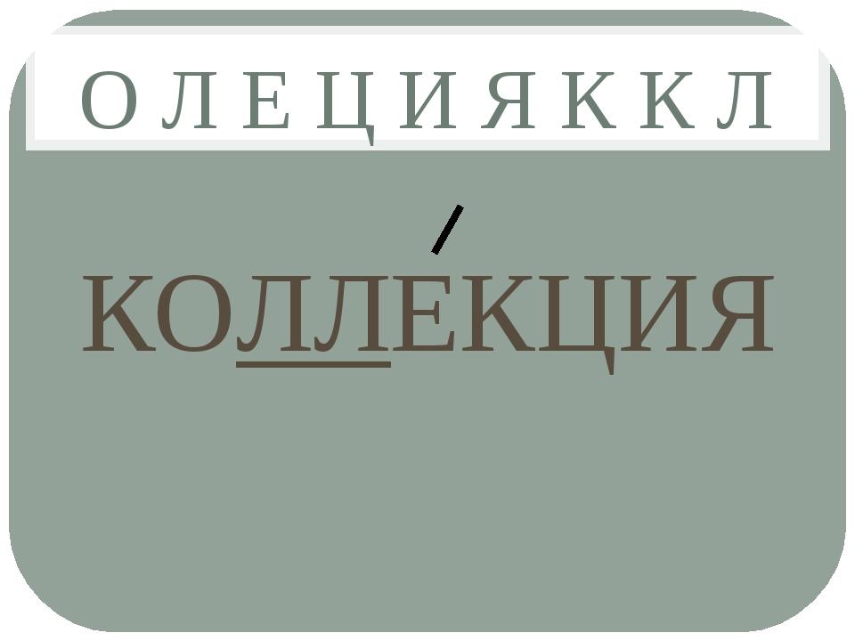 О Л Е Ц И Я К К Л КОЛЛЕКЦИЯ