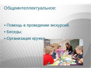 Общеинтеллектуальное: •Помощь в проведении экскурсий, •Беседы; •Организаци