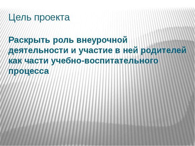 Цель проекта Раскрыть роль внеурочной деятельности и участие в ней родителей...
