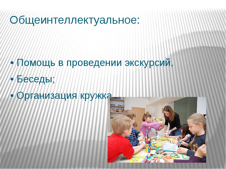 Общеинтеллектуальное: •Помощь в проведении экскурсий, •Беседы; •Организаци...