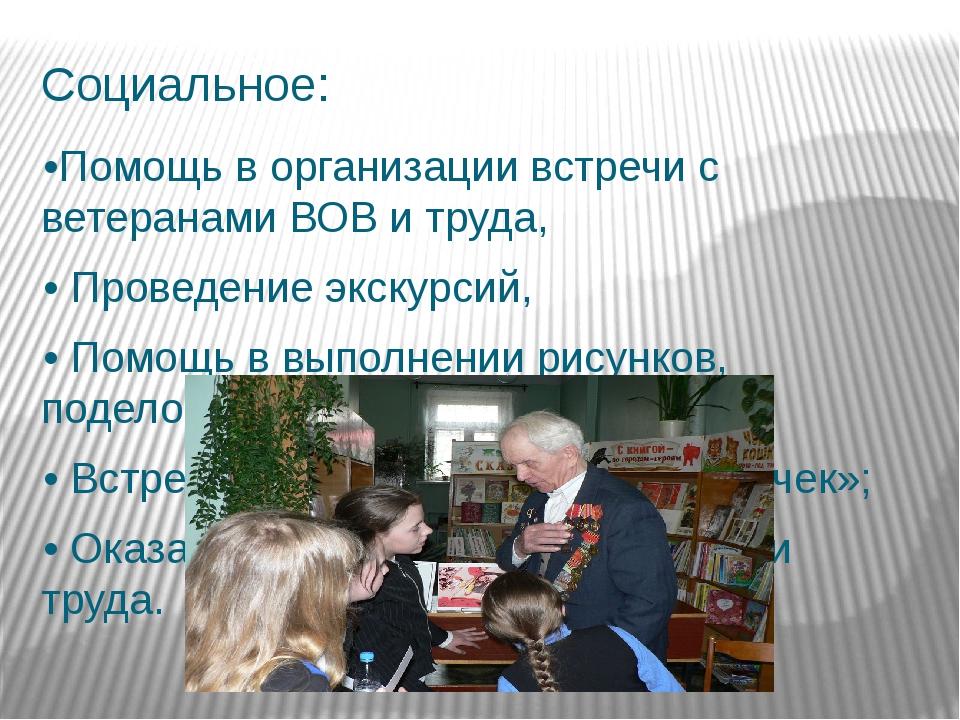 Социальное: •Помощь в организации встречи с ветеранами ВОВ и труда, •Проведе...