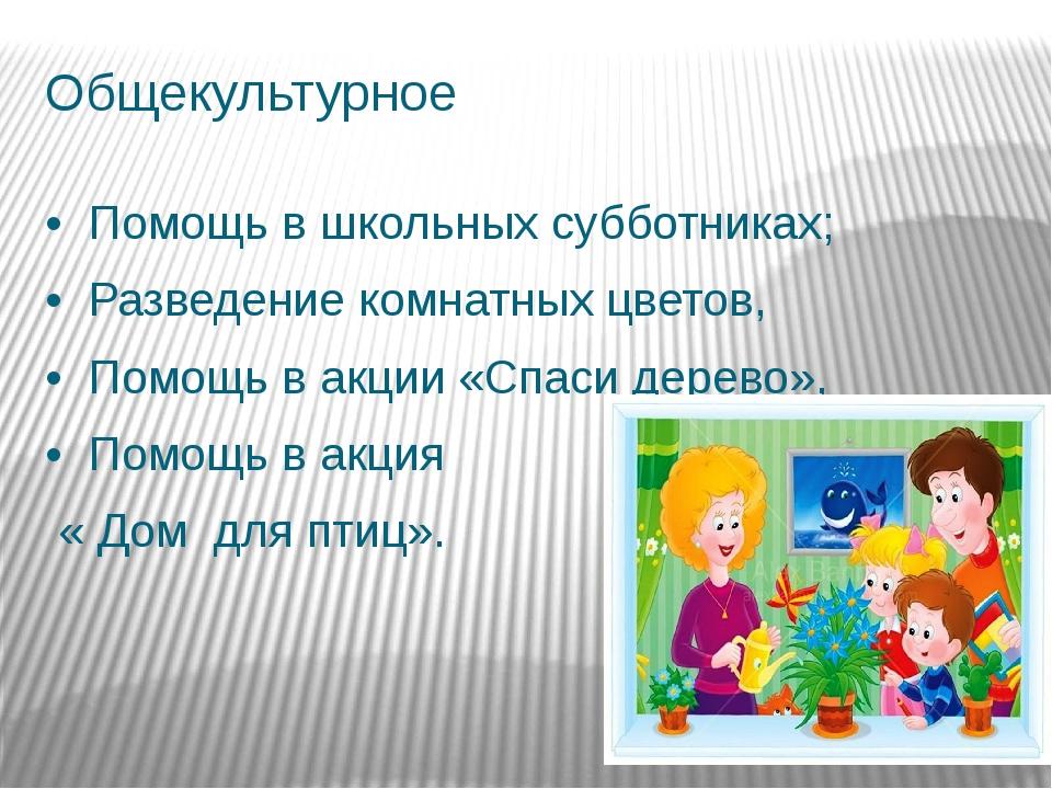 Общекультурное •Помощь в школьных субботниках; •Разведение комнатных цвет...