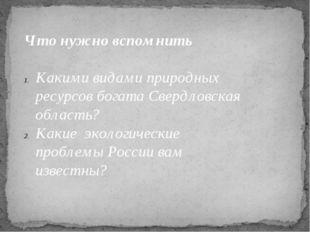 Что нужно вспомнить  Какими видами природных ресурсов богата Свердловская об