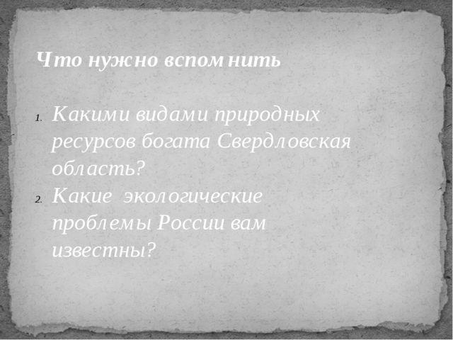 Что нужно вспомнить  Какими видами природных ресурсов богата Свердловская об...