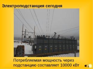 Электроподстанция сегодня Потребляемая мощность через подстанцию составляет 1