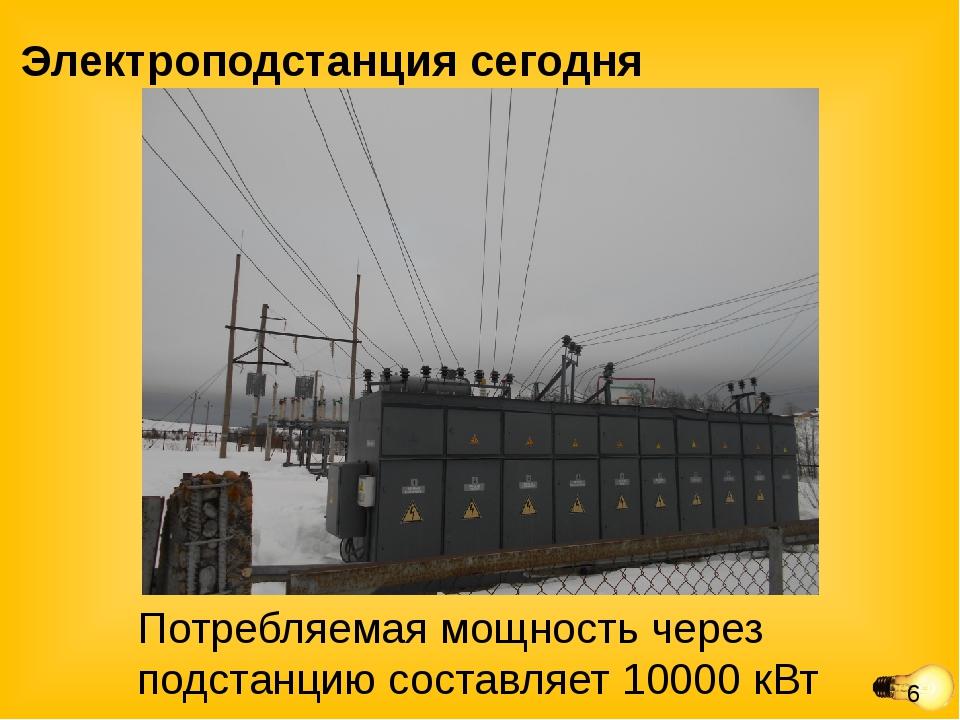 Электроподстанция сегодня Потребляемая мощность через подстанцию составляет 1...