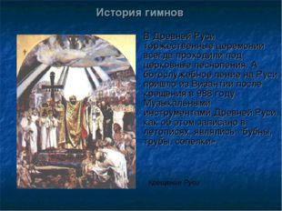 История гимнов В Древней Руси торжественные церемонии всегда проходили под це