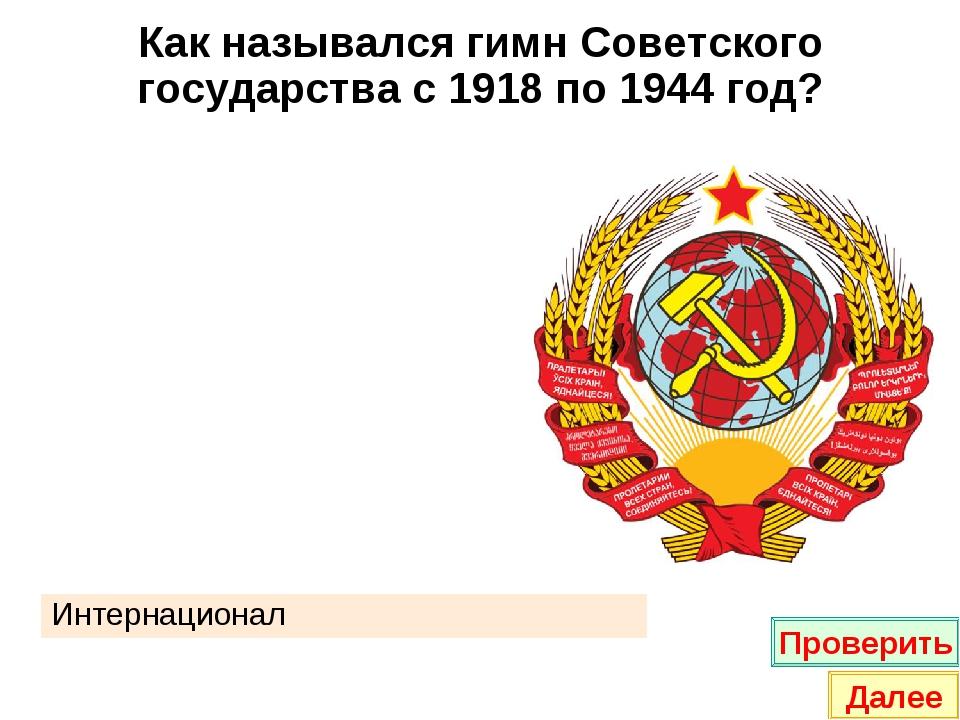 Как назывался гимн Советского государства с 1918 по 1944 год? Интернационал П...