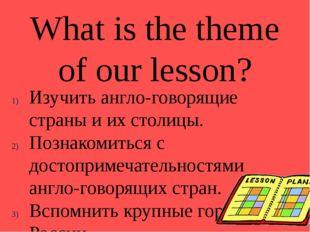 What is the theme of our lesson? Изучить англо-говорящие страны и их столицы.