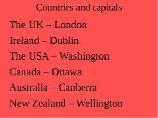 Countries and capitals The UK – London Ireland – Dublin The USA – Washingt