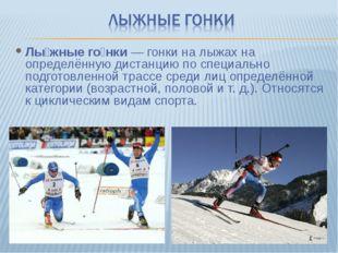 Лы́жные го́нки— гонки на лыжах на определённую дистанцию по специально подго