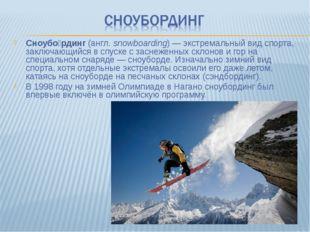 Сноубо́рдинг (англ.snowboarding)— экстремальный вид спорта, заключающийся в