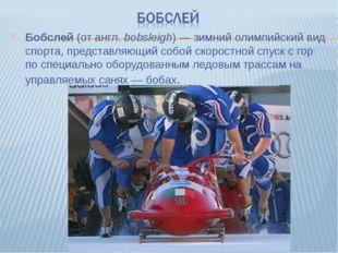 Бобслей (от англ.bobsleigh)— зимний олимпийский вид спорта, представляющий