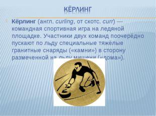 Кёрлинг (англ.curling, от скотс. curr)— командная спортивная игра на ледяно