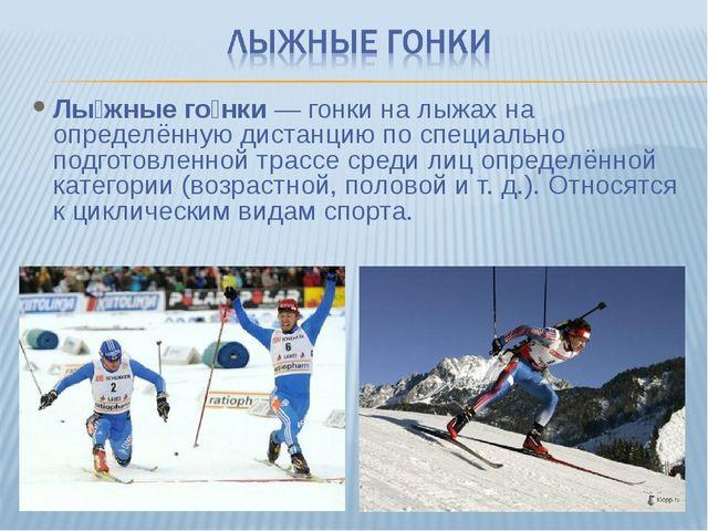 Лы́жные го́нки— гонки на лыжах на определённую дистанцию по специально подго...