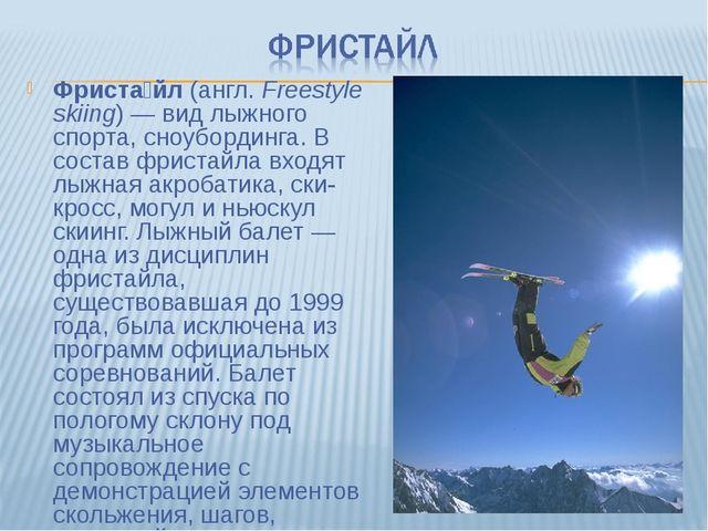 Фриста́йл (англ.Freestyle skiing)— вид лыжного спорта, сноубординга. В сост...