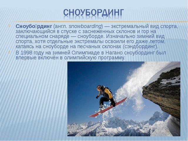 Сноубо́рдинг (англ.snowboarding)— экстремальный вид спорта, заключающийся в...