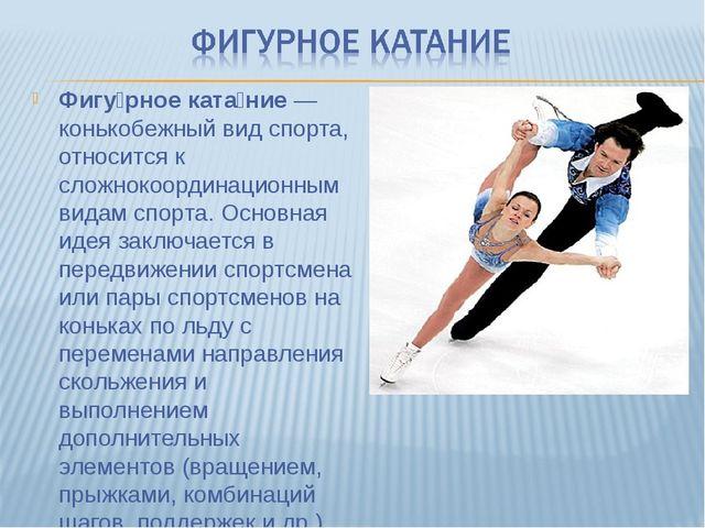 Фигу́рное ката́ние— конькобежный вид спорта, относится к сложнокоординационн...
