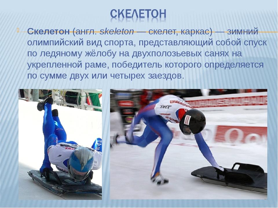 Cкелетон (англ.skeleton— скелет, каркас)— зимний олимпийский вид спорта, п...