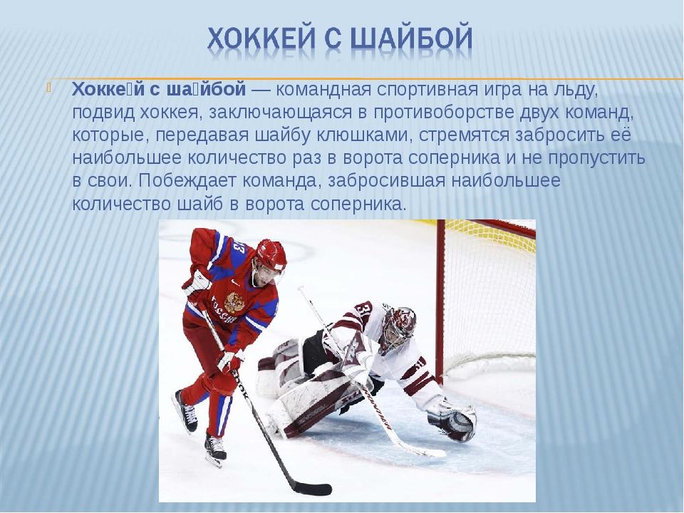 Хокке́й с ша́йбой— командная спортивная игра на льду, подвид хоккея, заключа...