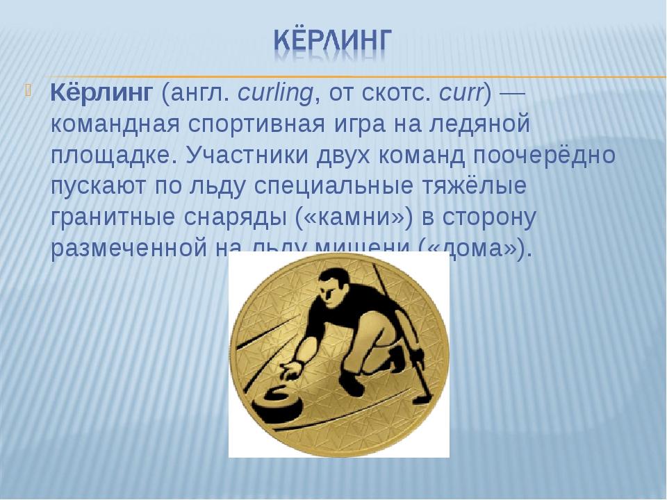 Кёрлинг (англ.curling, от скотс. curr)— командная спортивная игра на ледяно...