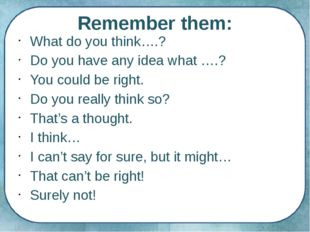 Remember them: What do you think….? Do you have any idea what ….? You could b