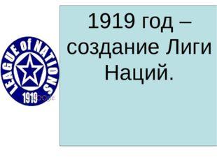 1919 год – создание Лиги Наций.