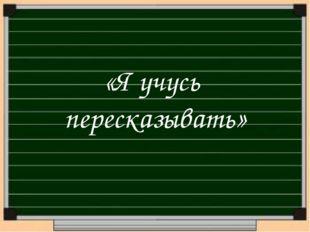 «Я учусь пересказывать»