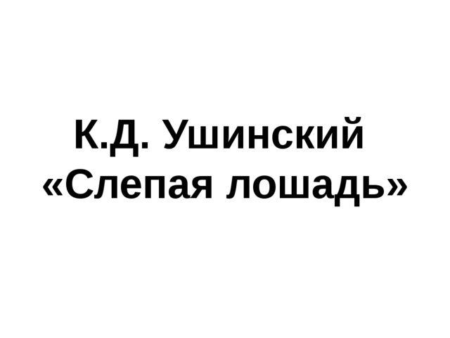 К.Д. Ушинский «Слепая лошадь»