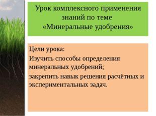 Урок комплексного применения знаний по теме «Минеральные удобрения» Цели урок