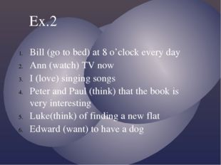 Bill (go to bed) at 8 o'clock every day Ann (watch) TV now I (love) singing s