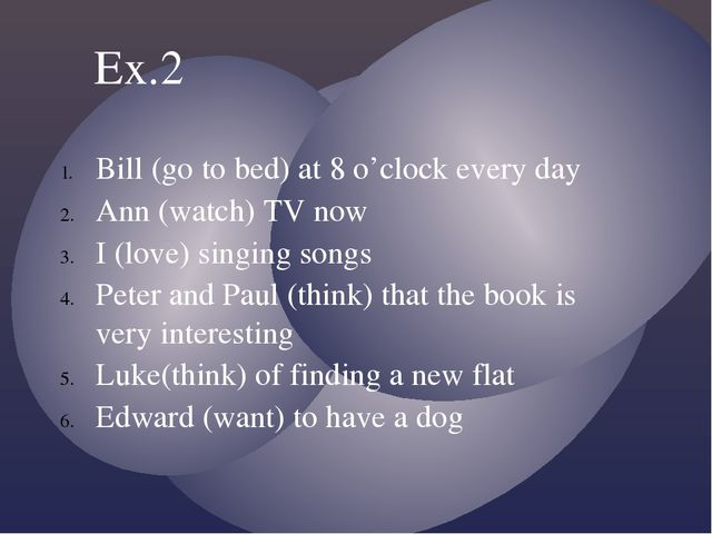 Bill (go to bed) at 8 o'clock every day Ann (watch) TV now I (love) singing s...