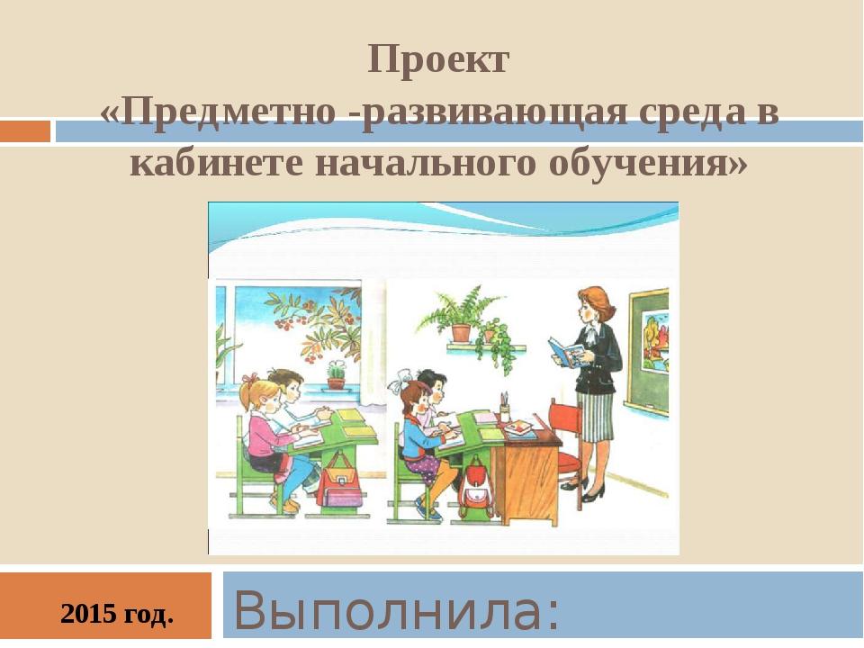 Проект «Предметно -развивающая среда в кабинете начального обучения» Выполнил...