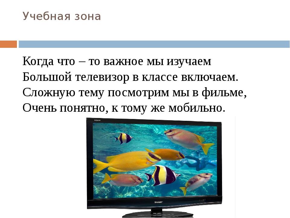 Учебная зона Когда что – то важное мы изучаем Большой телевизор в классе вклю...