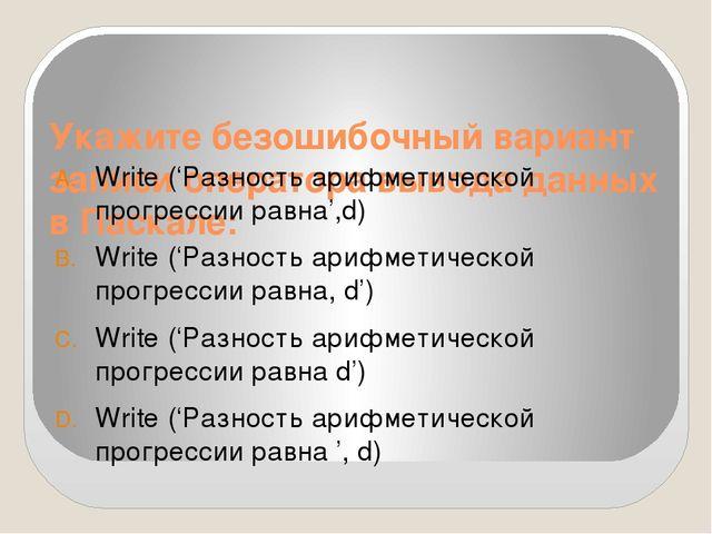 Укажите безошибочный вариант записи оператора вывода данных в Паскале: Write...