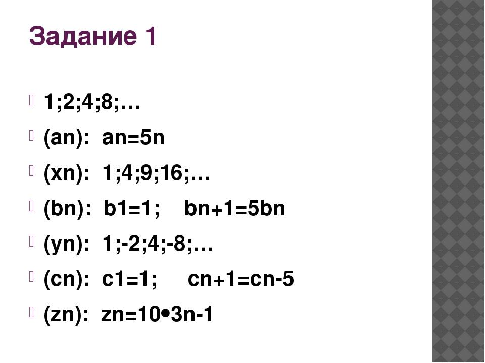 Задание 1 1;2;4;8;… (an): an=5n (xn): 1;4;9;16;… (bn): b1=1; bn+1=5bn (yn): 1...