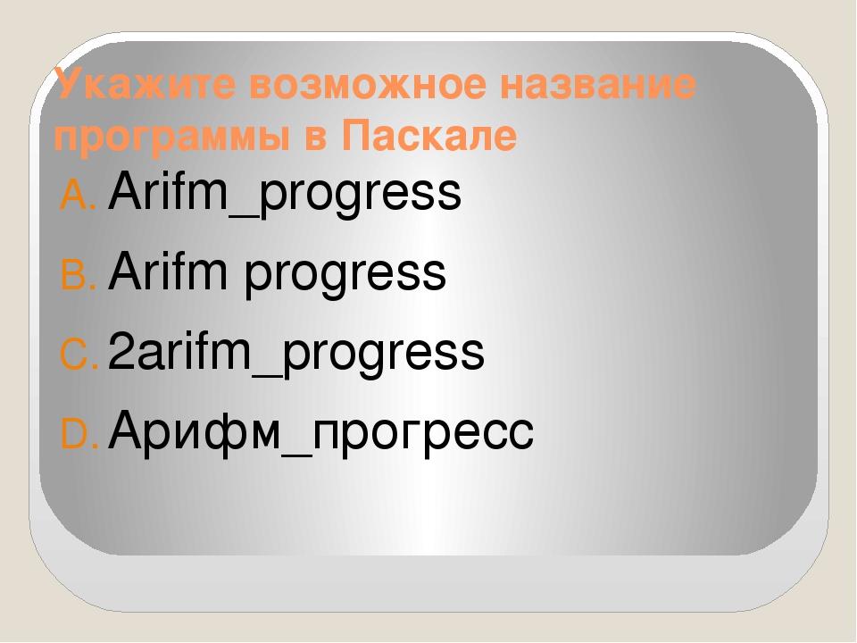 Укажите возможное название программы в Паскале Arifm_progress Arifm progress...