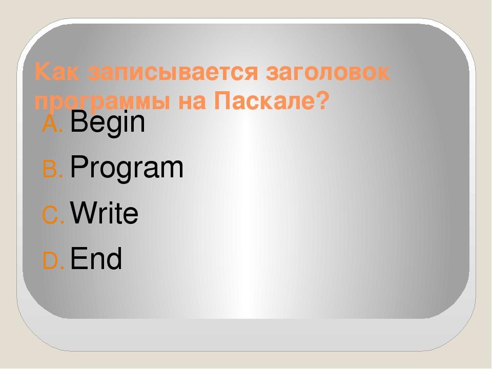 Как записывается заголовок программы на Паскале? Begin Program Write End