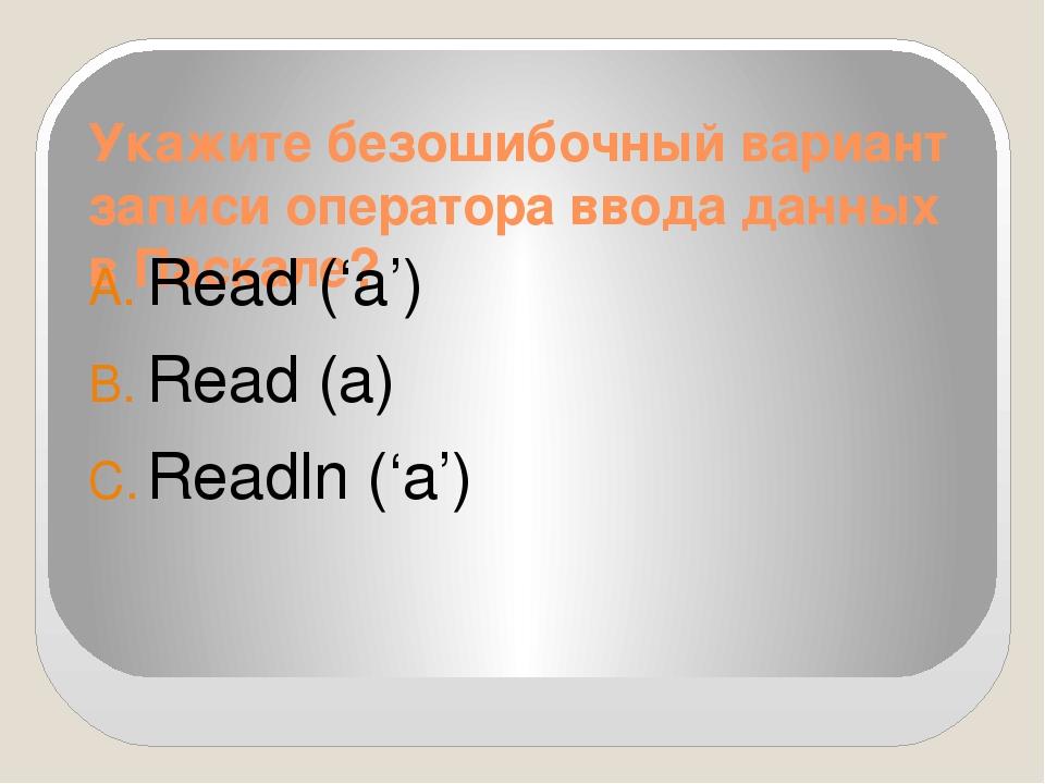 Укажите безошибочный вариант записи оператора ввода данных в Паскале? Read ('...