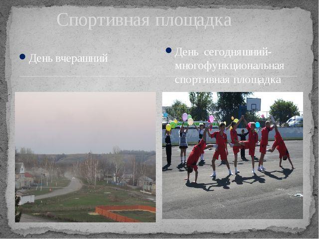 День вчерашний Спортивная площадка День сегодняшний-многофункциональная спорт...