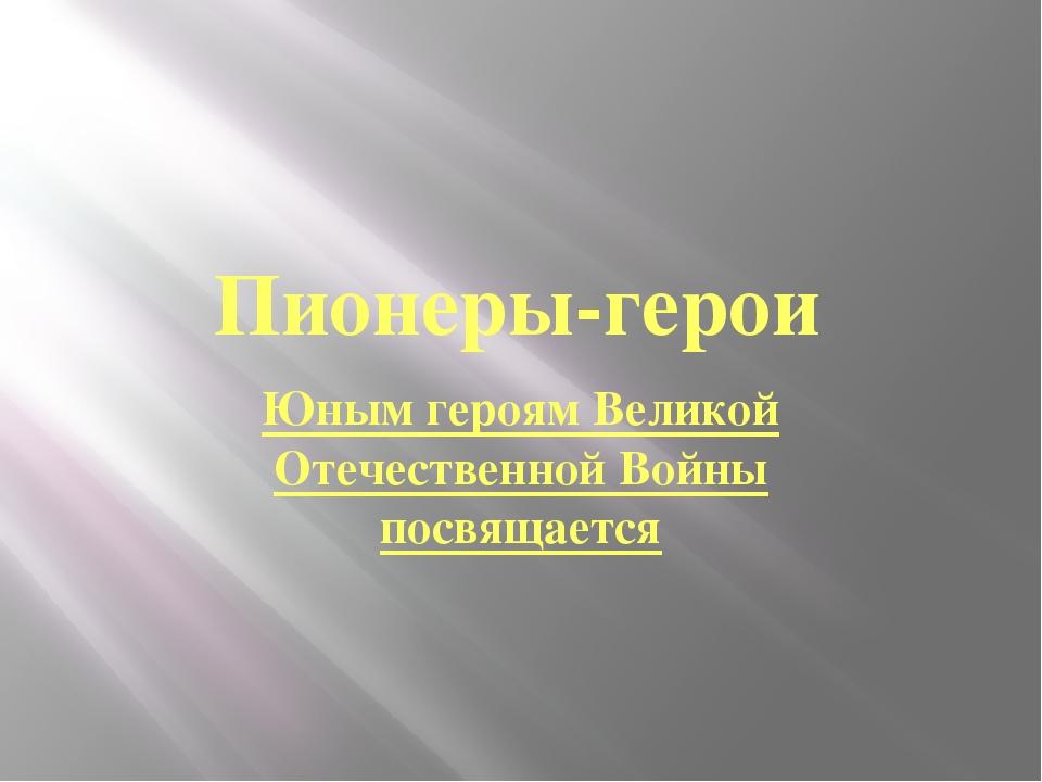 Пионеры-герои Юным героям Великой Отечественной Войны посвящается Подготовил...