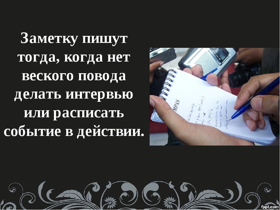Заметку пишут тогда, когда нет веского повода делать интервью или расписать с...