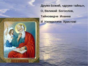 Друже Божий, «друже тайны», О, Великий Богослов, Тайновидче Иоанне И Наперсти