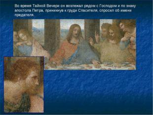 Во время Тайной Вечери он возлежал рядом с Господом и по знаку апостола Петра